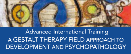 Advanced International Training – A Gestalt Therapy Field Approach to Development and Psychopathology